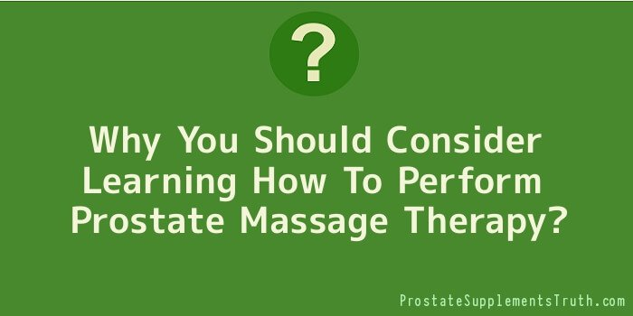 Why You Should Consider Learning How To Perform Prostate Massage Therapy